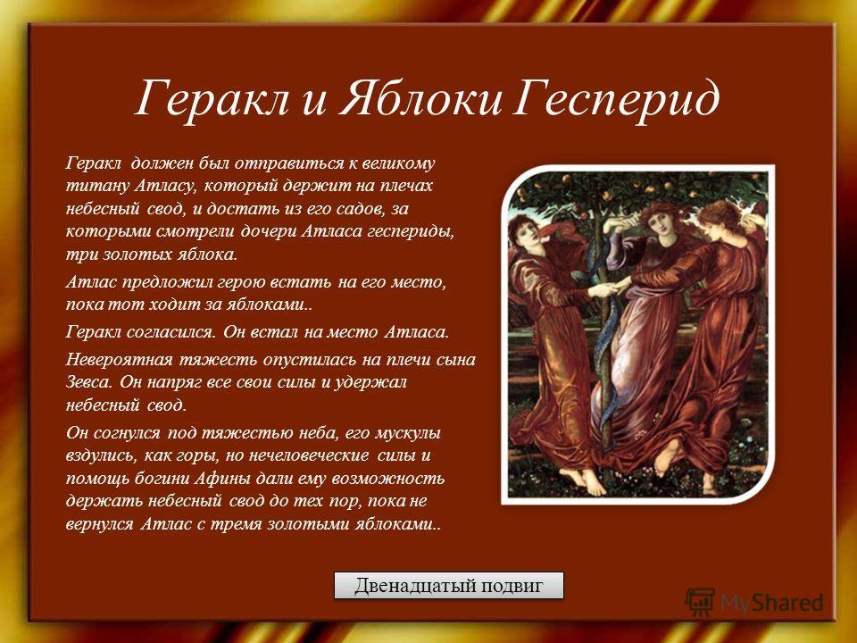 Геракл и Яблоки Гесперид Геракл должен был отправиться к великому титану Атласу, который держит на плечах небесный свод, и достать из его садов, за которыми смотрели дочери Атласа геспериды, три золотых яблока. Атлас предложил герою встать на его мес