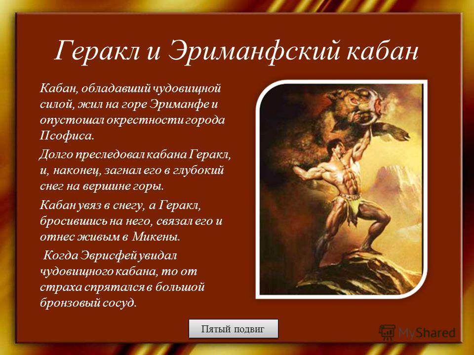 Геракл и Эриманфский кабан Кабан, обладавший чудовищной силой, жил на горе Эриманфе и опустошал окрестности города Псофиса. Долго преследовал кабана Геракл, и, наконец, загнал его в глубокий снег на вершине горы. Кабан увяз в снегу, а Геракл, бросивш