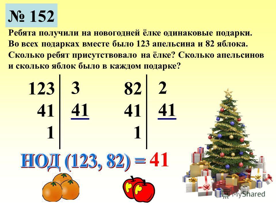152 Ребята получили на новогодней ёлке одинаковые подарки. Во всех подарках вместе было 123 апельсина и 82 яблока. Сколько ребят присутствовало на ёлке? Сколько апельсинов и сколько яблок было в каждом подарке? 123 41 1 3 82 41 1 2