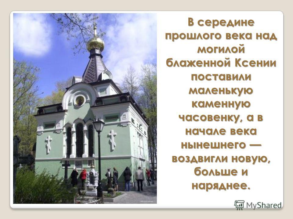 В середине прошлого века над могилой блаженной Ксении поставили маленькую каменную часовенку, а в начале века нынешнего воздвигли новую, больше и наряднее.