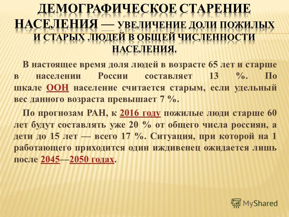 В настоящее время доля людей в возрасте 65 лет и старше в населении России составляет 13 %. По шкале ООН население считается старым, если удельный вес данного возраста превышает 7 %.ООН По прогнозам РАН, к 2016 году пожилые люди старше 60 лет будут с