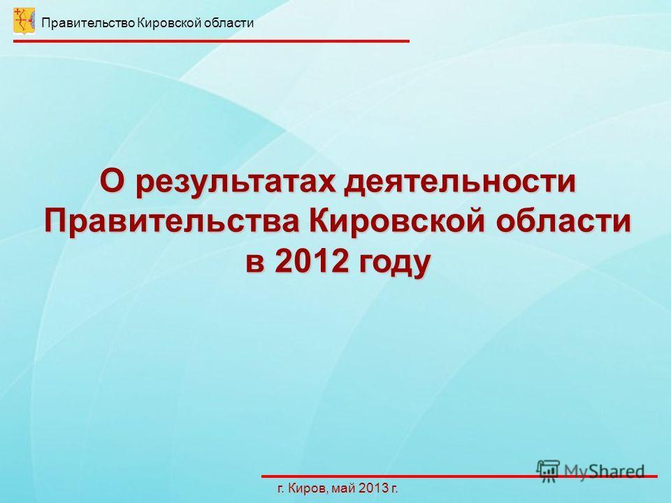 О результатах деятельности Правительства Кировской области в 2012 году г. Киров, май 2013 г. Правительство Кировской области