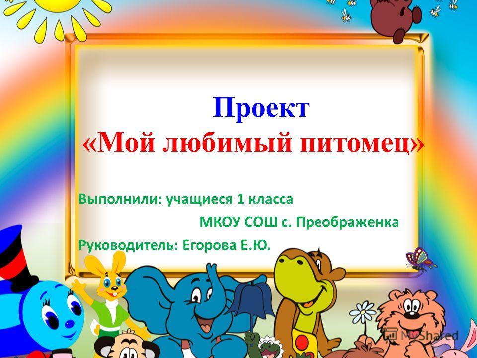 Проект «Мой любимый питомец» Выполнили: учащиеся 1 класса МКОУ СОШ с. Преображенка Руководитель: Егорова Е.Ю.