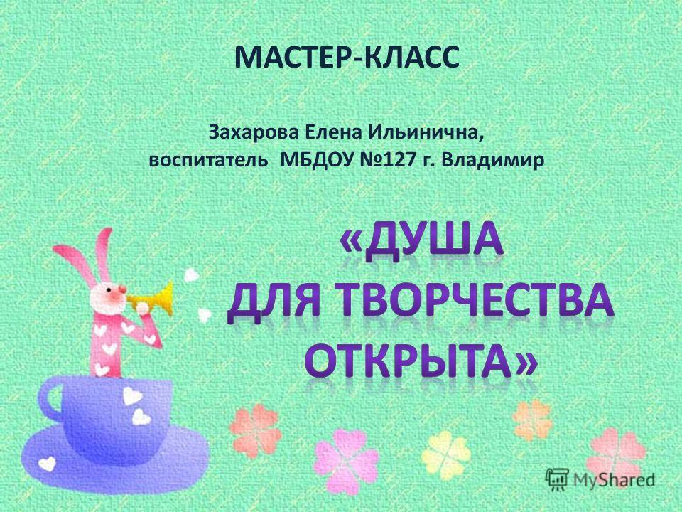 МАСТЕР-КЛАСС Захарова Елена Ильинична, воспитатель МБДОУ 127 г. Владимир