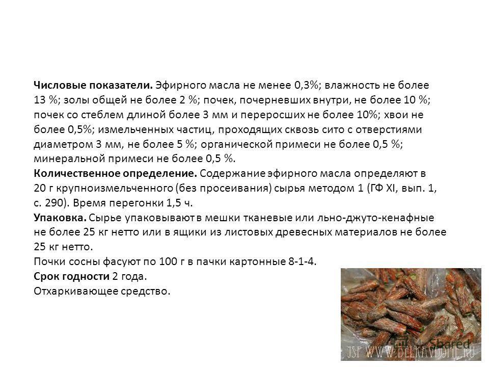 Числовые показатели. Эфирного масла не менее 0,3%; влажность не более 13 %; золы общей не более 2 %; почек, почерневших внутри, не более 10 %; почек со стеблем длиной более 3 мм и переросших не более 10%; хвои не более 0,5%; измельченных частиц, пр