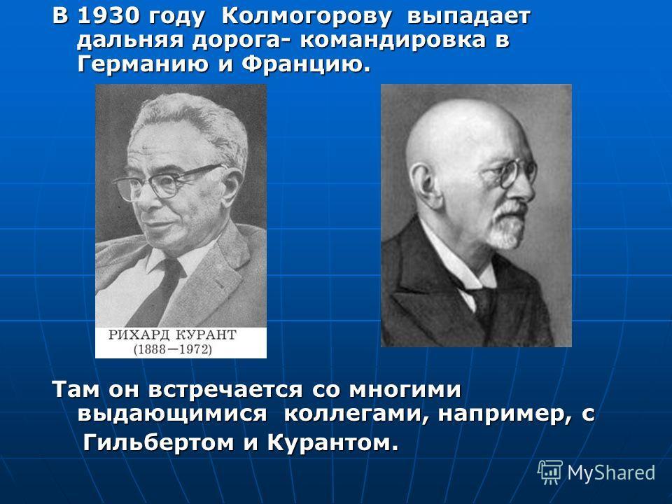 В 1930 году Колмогорову выпадает дальняя дорога- командировка в Германию и Францию. Там он встречается со многими выдающимися коллегами, например, с Гильбертом и Курантом. Гильбертом и Курантом.