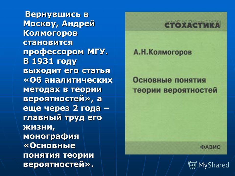 Вернувшись в Москву, Андрей Колмогоров становится профессором МГУ. В 1931 году выходит его статья «Об аналитических методах в теории вероятностей», а еще через 2 года – главный труд его жизни, монография «Основные понятия теории вероятностей». Вернув