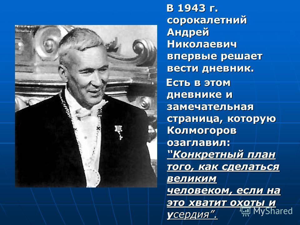 В 1943 г. сорокалетний Андрей Николаевич впервые решает вести дневник. В 1943 г. сорокалетний Андрей Николаевич впервые решает вести дневник. Есть в этом дневнике и замечательная страница, которую Колмогоров озаглавил: Конкретный план того, как сдела