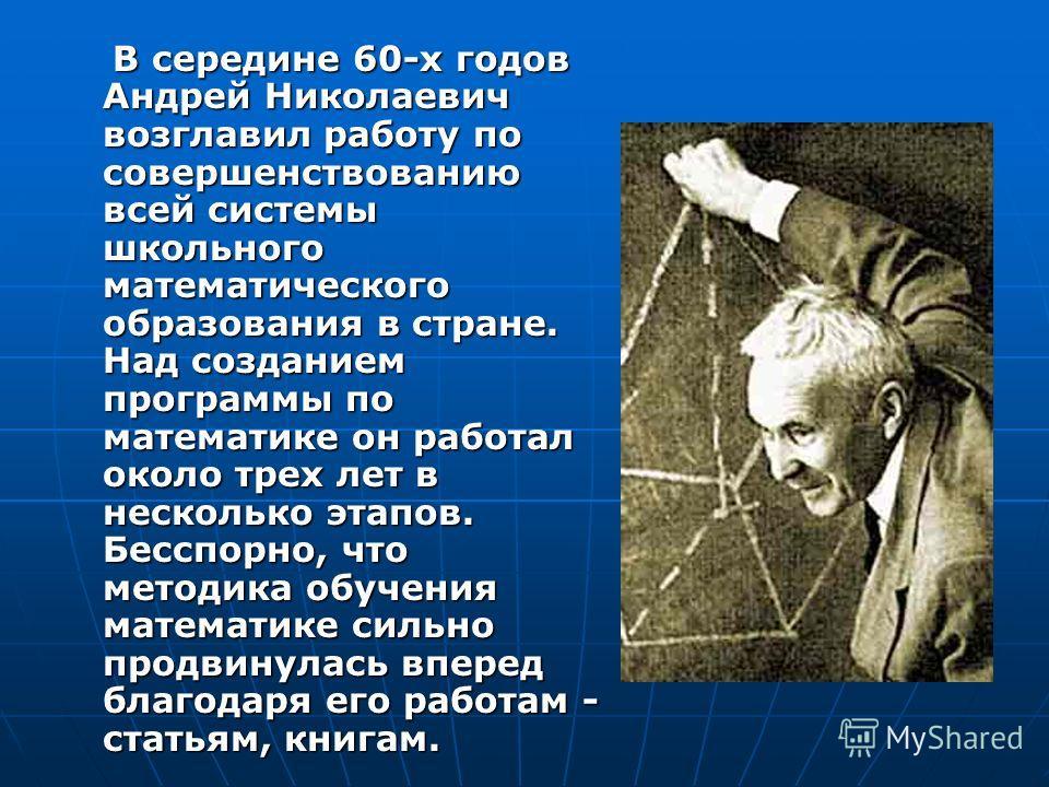 В середине 60-х годов Андрей Николаевич возглавил работу по совершенствованию всей системы школьного математического образования в стране. Над созданием программы по математике он работал около трех лет в несколько этапов. Бесспорно, что методика обу