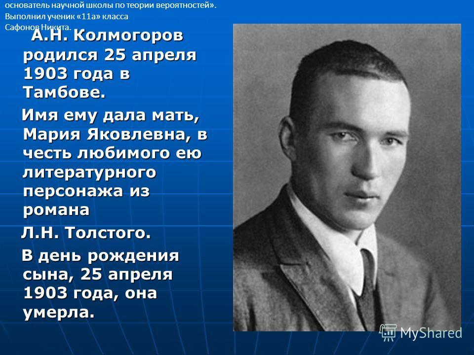 А.Н. Колмогоров родился 25 апреля 1903 года в Тамбове. А.Н. Колмогоров родился 25 апреля 1903 года в Тамбове. Имя ему дала мать, Мария Яковлевна, в честь любимого ею литературного персонажа из романа Имя ему дала мать, Мария Яковлевна, в честь любимо