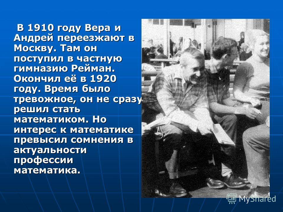 В 1910 году Вера и Андрей переезжают в Москву. Там он поступил в частную гимназию Рейман. Окончил её в 1920 году. Время было тревожное, он не сразу решил стать математиком. Но интерес к математике превысил сомнения в актуальности профессии математика