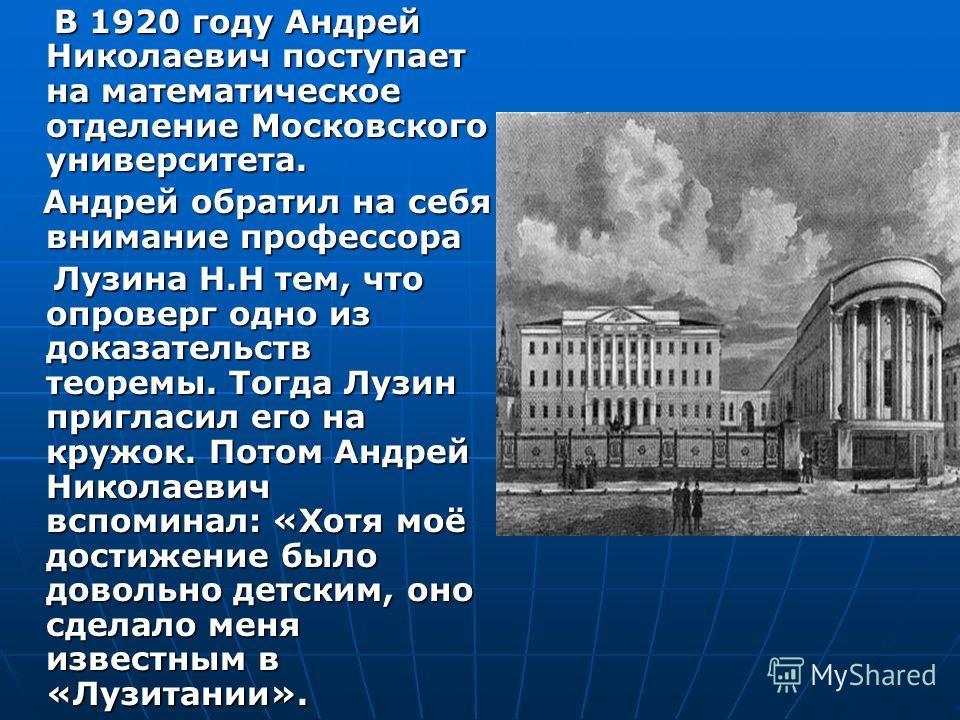 В 1920 году Андрей Николаевич поступает на математическое отделение Московского университета. В 1920 году Андрей Николаевич поступает на математическое отделение Московского университета. Андрей обратил на себя внимание профессора Андрей обратил на с