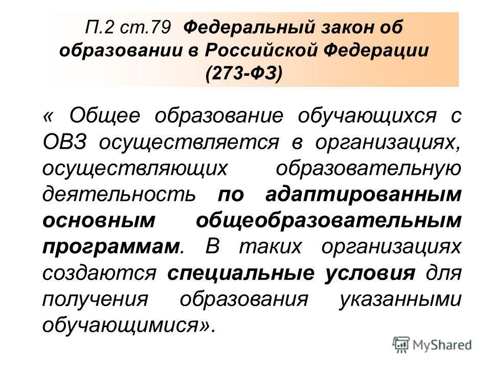 П.2 ст.79 Федеральный закон об образовании в Российской Федерации (273-ФЗ) « Общее образование обучающихся с ОВЗ осуществляется в организациях, осуществляющих образовательную деятельность по адаптированным основным общеобразовательным программам. В т