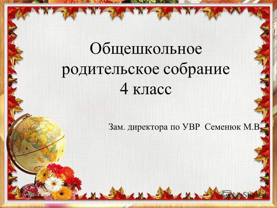 Общешкольное родительское собрание 4 класс Зам. директора по УВР Семенюк М.В.