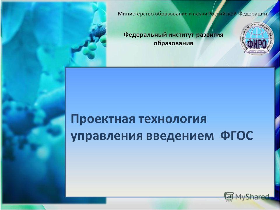 Проектная технология управления введением ФГОС Федеральный институт развития образования Министерство образования и науки Российской Федерации