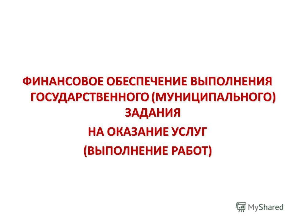 ФИНАНСОВОЕ ОБЕСПЕЧЕНИЕ ВЫПОЛНЕНИЯ ГОСУДАРСТВЕННОГО (МУНИЦИПАЛЬНОГО) ЗАДАНИЯ НА ОКАЗАНИЕ УСЛУГ (ВЫПОЛНЕНИЕ РАБОТ)