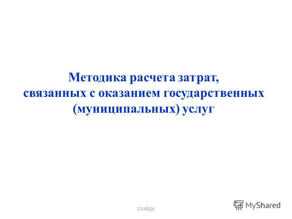 СЛАЙД6 Методика расчета затрат, связанных с оказанием государственных (муниципальных) услуг