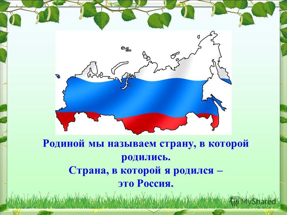 Родиной мы называем страну, в которой родились. Страна, в которой я родился – это Россия.