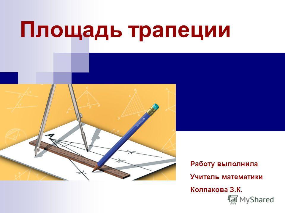 Площадь трапеции Работу выполнила Учитель математики Колпакова З.К.