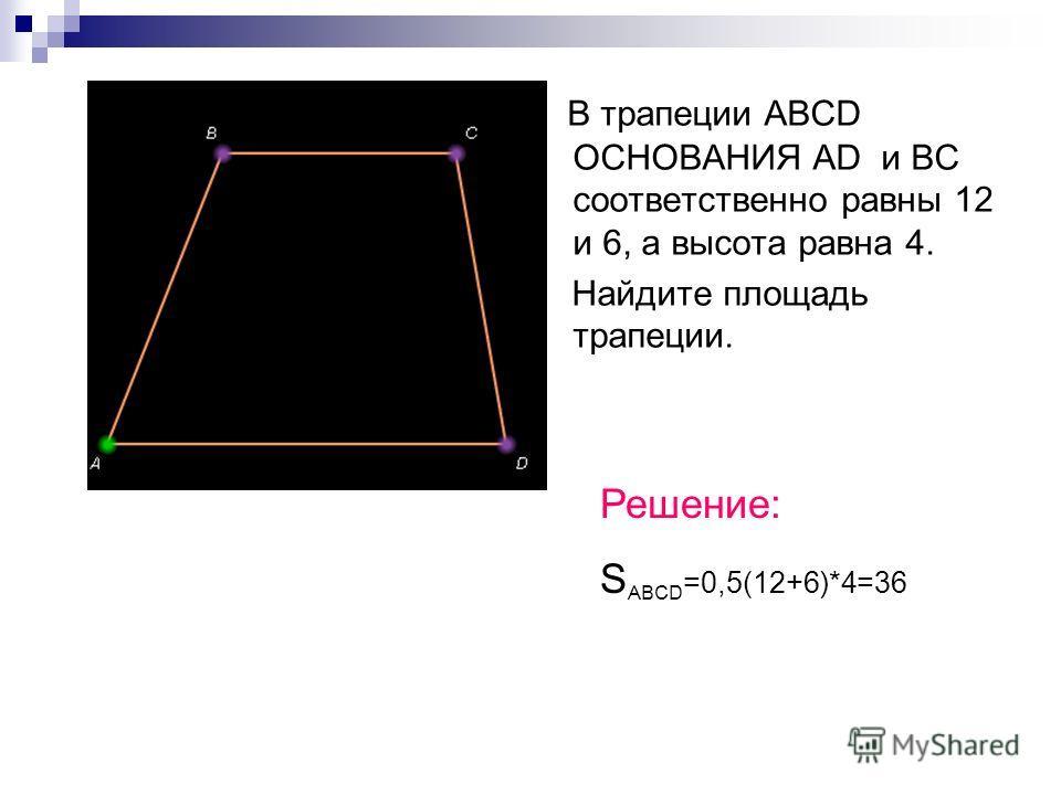 В трапеции ABCD ОСНОВАНИЯ AD и BC соответственно равны 12 и 6, а высота равна 4. Найдите площадь трапеции. Решение: S ABCD =0,5(12+6)*4=36
