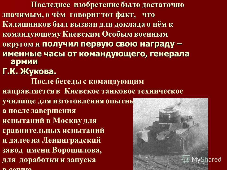 Последнее изобретение было достаточно Последнее изобретение было достаточно значимым, о чём говорит тот факт, что Калашников был вызван для доклада о нём к командующему Киевским Особым военным округом и получил первую свою награду – именные часы от к