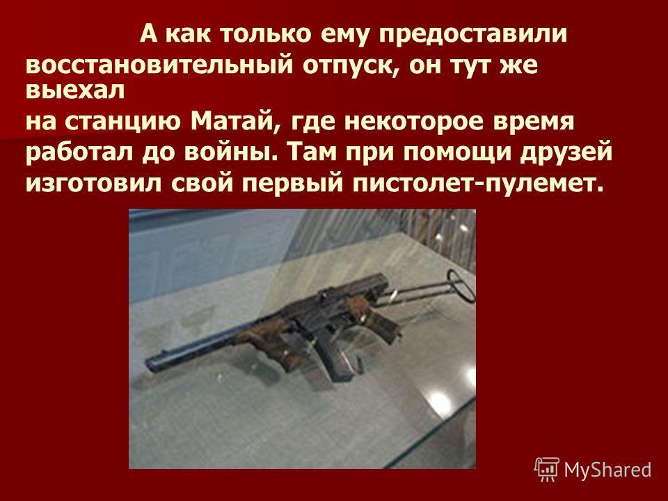 А как только ему предоставили восстановительный отпуск, он тут же выехал на станцию Матай, где некоторое время работал до войны. Там при помощи друзей изготовил свой первый пистолет-пулемет.