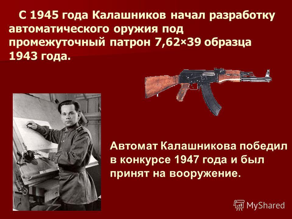 С 1945 года Калашников начал разработку автоматического оружия под промежуточный патрон 7,62×39 образца 1943 года. Автомат Калашникова победил в конкурсе 1947 года и был принят на вооружение.