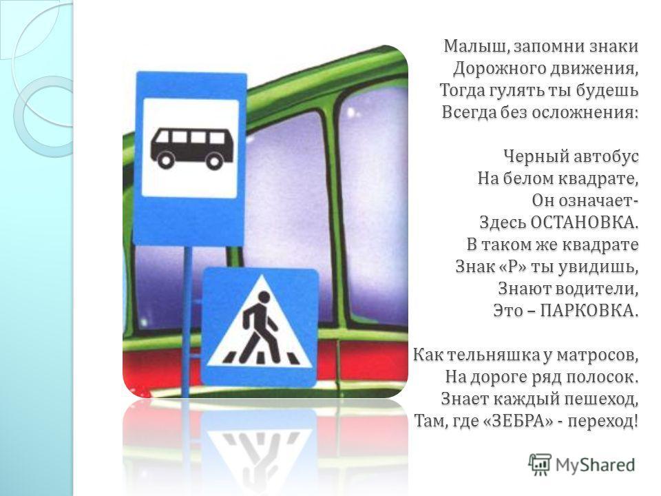 Малыш, запомни знаки Дорожного движения, Тогда гулять ты будешь Всегда без осложнения : Черный автобус На белом квадрате, Он означает - Здесь ОСТАНОВКА. В таком же квадрате Знак « Р » ты увидишь, Знают водители, Это – ПАРКОВКА. Как тельняшка у матрос