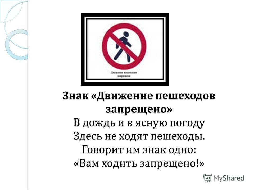 Знак « Движение пешеходов запрещено » В дождь и в ясную погоду Здесь не ходят пешеходы. Говорит им знак одно : « Вам ходить запрещено !»