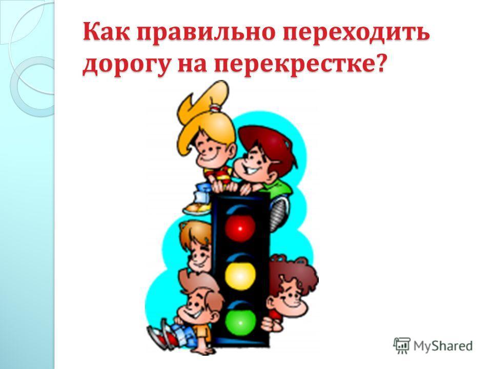 Как правильно переходить дорогу на перекрестке ?