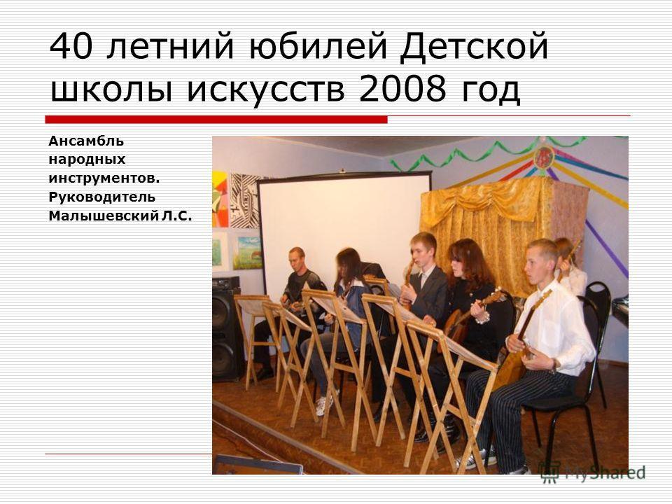 40 летний юбилей Детской школы искусств 2008 год Ансамбль народных инструментов. Руководитель Малышевский Л.С.