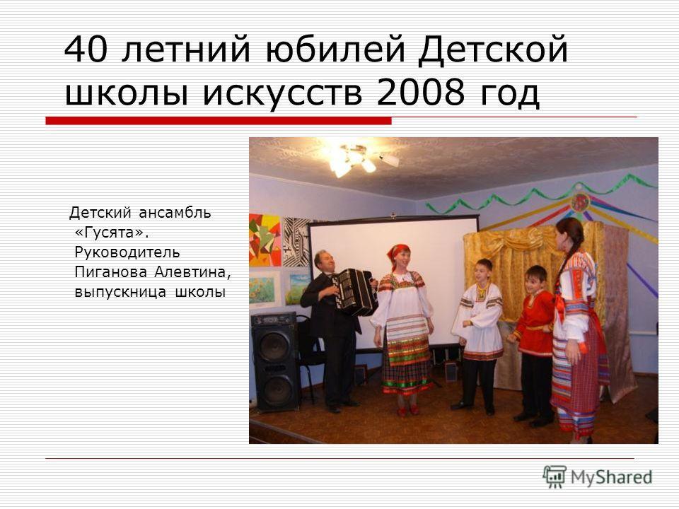 40 летний юбилей Детской школы искусств 2008 год Детский ансамбль «Гусята». Руководитель Пиганова Алевтина, выпускница школы