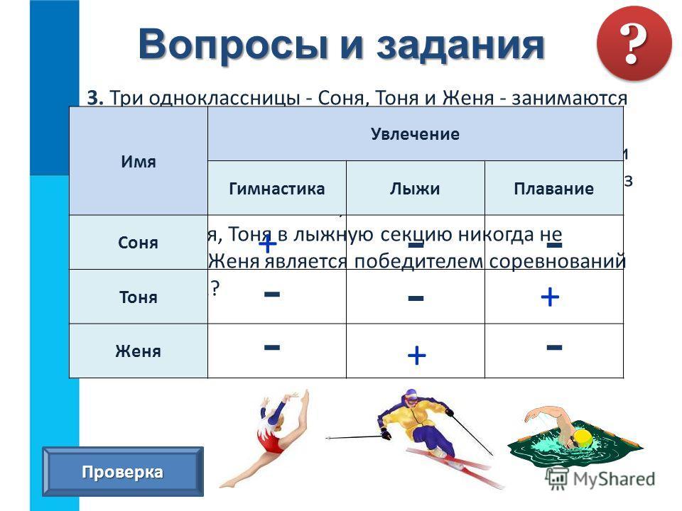 Вопросы и задания 3. Три одноклассницы - Соня, Тоня и Женя - занимаются в различных спортивных секциях: одна - в гимнастической, другая - в лыжной, третья - в секции плавания. Каким видом спорта занимается каждая из девочек, если известно, что Соня п