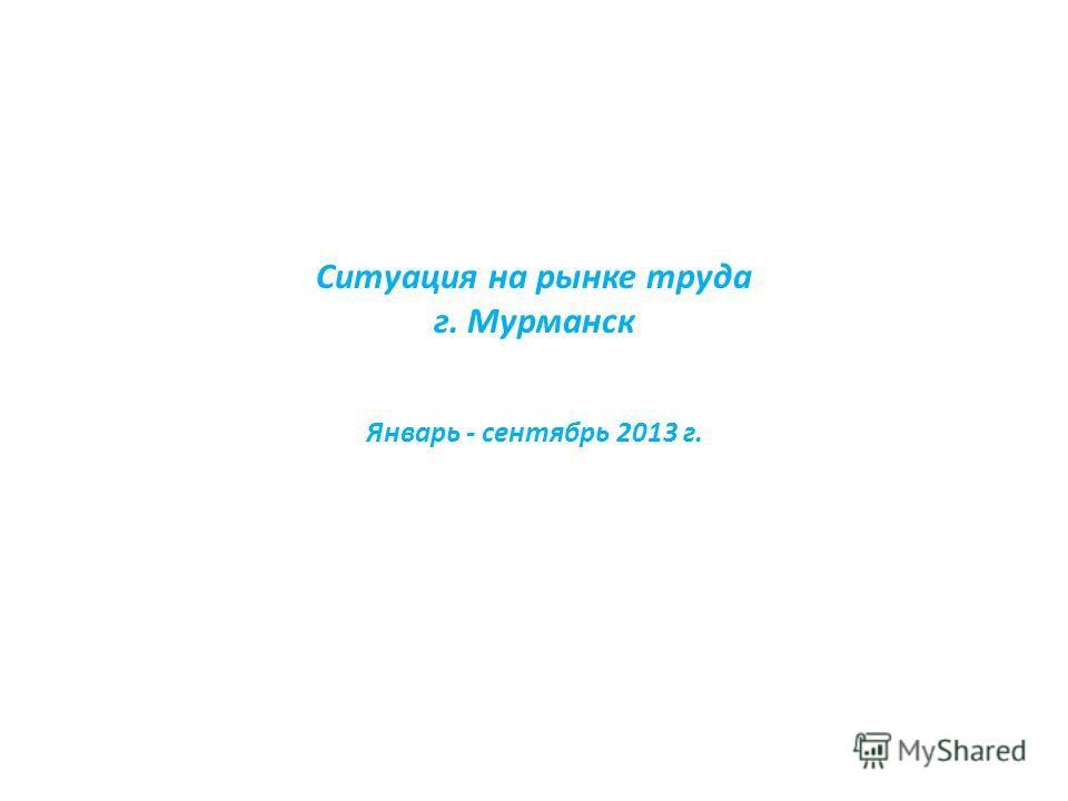 Ситуация на рынке труда г. Мурманск Январь - сентябрь 2013 г.