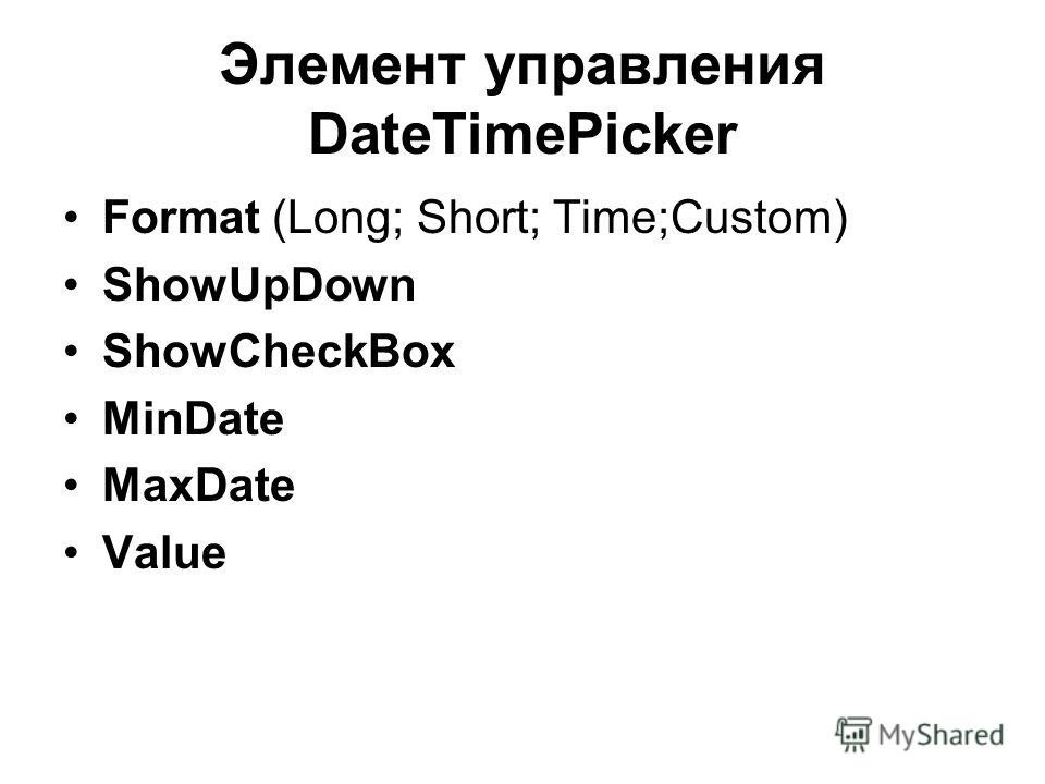 Элемент управления DateTimePicker Format (Long; Short; Time;Custom) ShowUpDown ShowCheckBox MinDate MaxDate Value