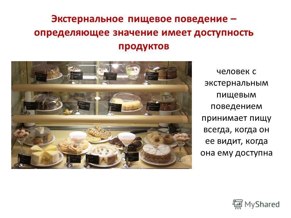 Экстернальное пищевое поведение – определяющее значение имеет доступность продуктов человек с экстернальным пищевым поведением принимает пищу всегда, когда он ее видит, когда она ему доступна