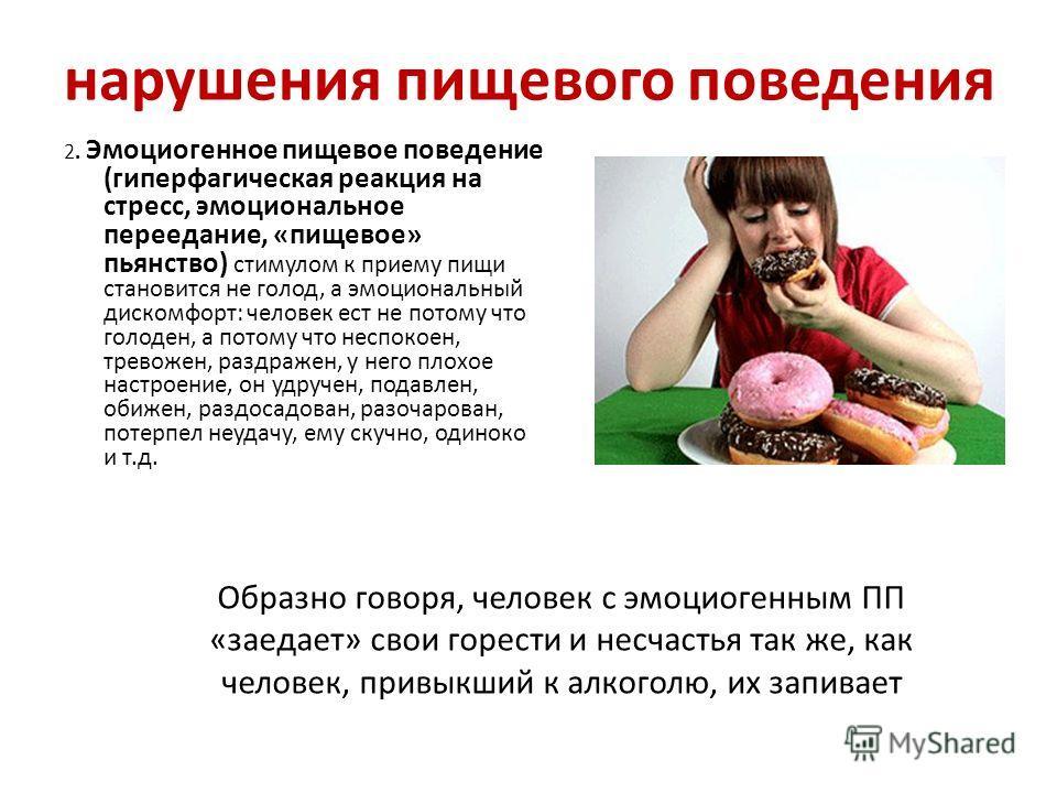 нарушения пищевого поведения 2. Эмоциогенное пищевое поведение (гиперфагическая реакция на стресс, эмоциональное переедание, «пищевое» пьянство) стимулом к приему пищи становится не голод, а эмоциональный дискомфорт: человек ест не потому что голоден