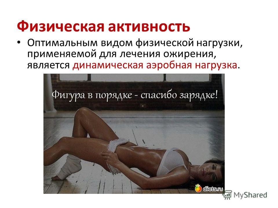 Физическая активность Оптимальным видом физической нагрузки, применяемой для лечения ожирения, является динамическая аэробная нагрузка.