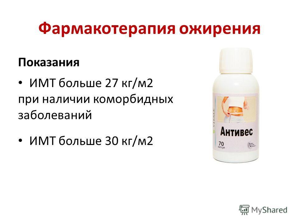 Фармакотерапия ожирения Показания ИМТ больше 27 кг/м2 при наличии коморбидных заболеваний ИМТ больше 30 кг/м2