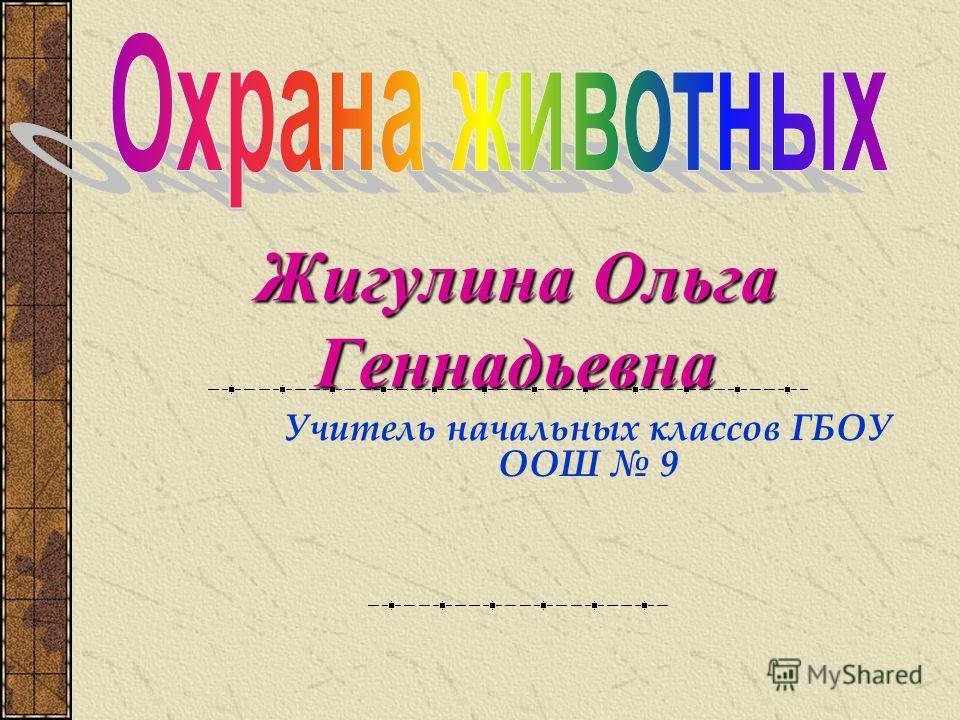 ЖигулинаОльга Геннадьевна Жигулина Ольга Геннадьевна Учитель начальных классов ГБОУ ООШ 9