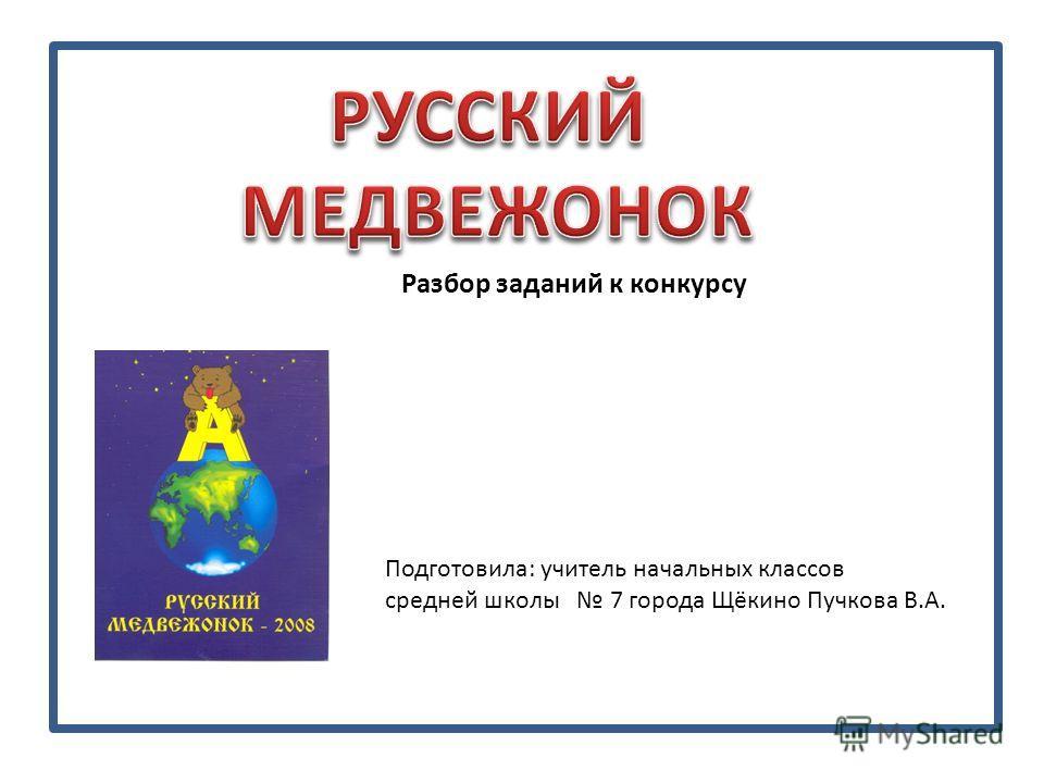Разбор заданий к конкурсу Подготовила: учитель начальных классов средней школы 7 города Щёкино Пучкова В.А.