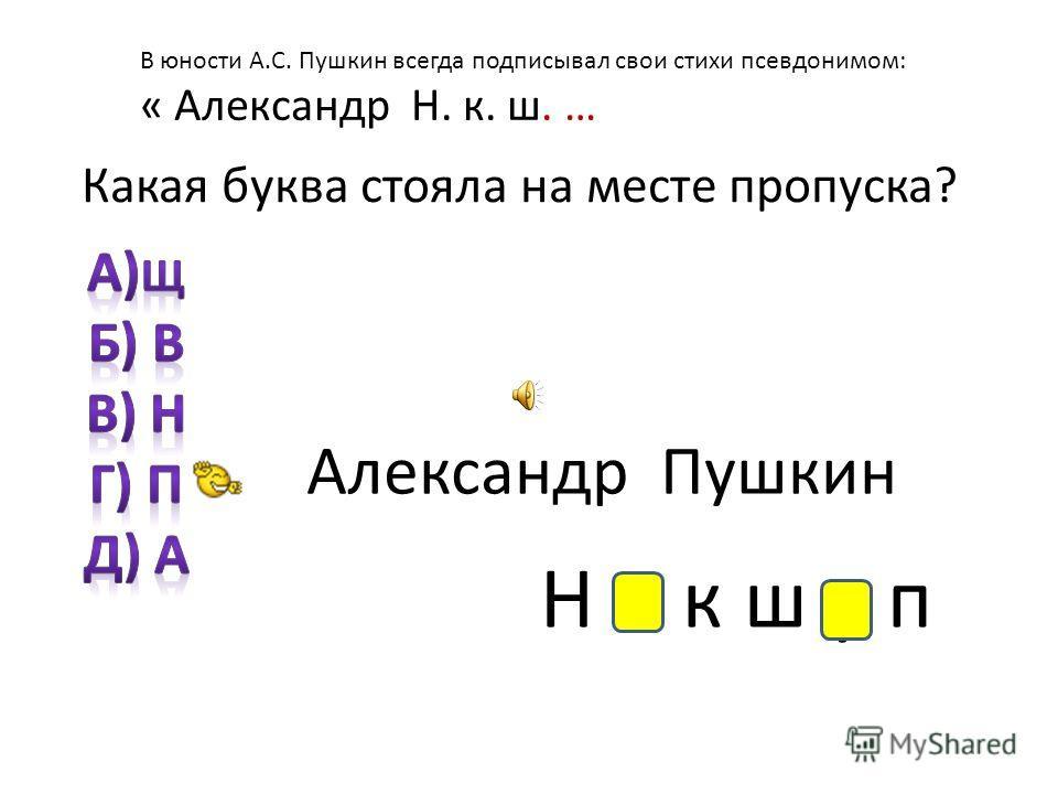 В юности А.С. Пушкин всегда подписывал свои стихи псевдонимом: « Александр Н. к. ш. … Какая буква стояла на месте пропуска? Александр Пушкин Н и к ш у п