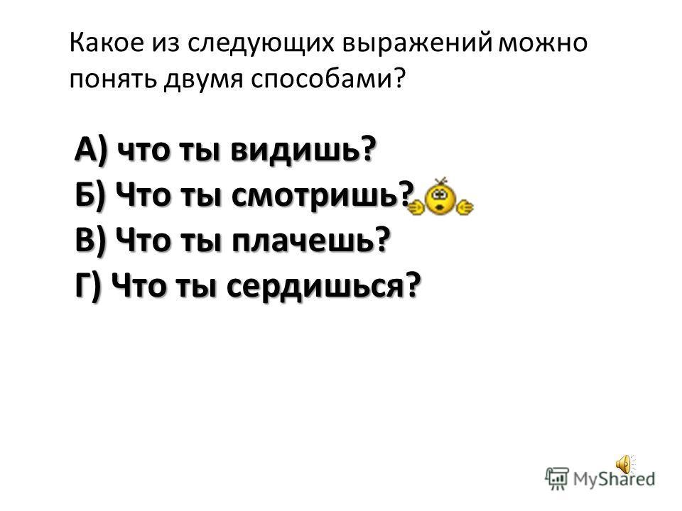 Какое из следующих выражений можно понять двумя способами? А) что ты видишь? Б) Что ты смотришь? В) Что ты плачешь? Г) Что ты сердишься?