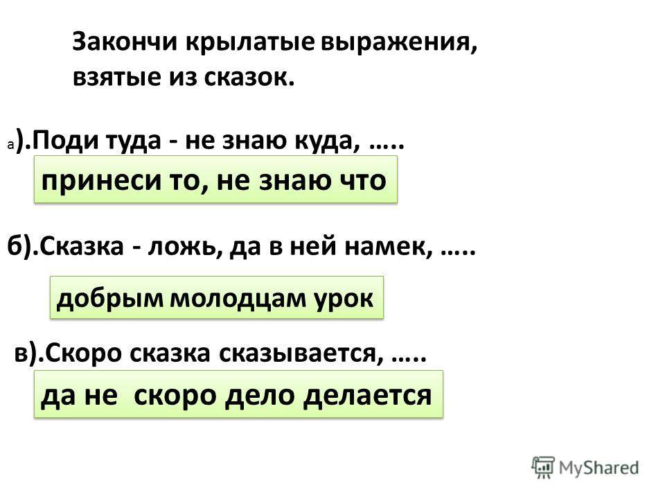 а ).Поди туда - не знаю куда, ….. б).Сказка - ложь, да в ней намек, ….. в).Скоро сказка сказывается, ….. Закончи крылатые выражения, взятые из сказок. принеси то, не знаю что добрым молодцам урок да не скоро дело делается