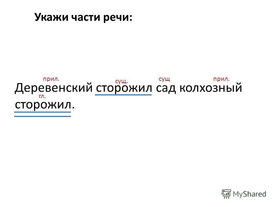 Деревенский сторожил сад колхозный сторожил. Укажи части речи: прил. сущ. сущприл. гл.
