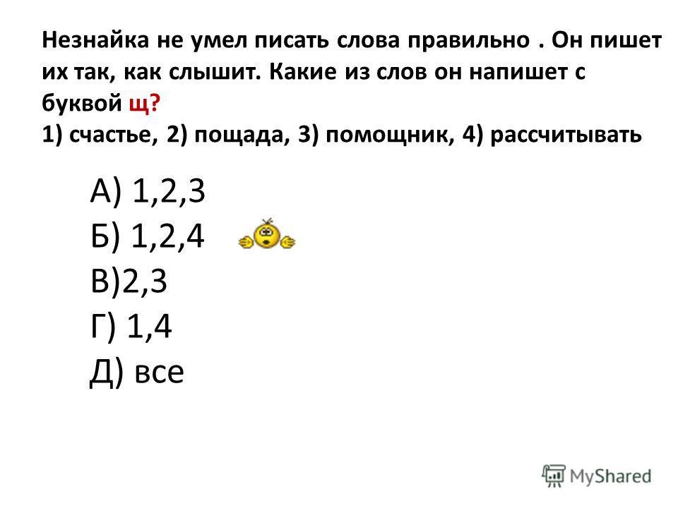 Незнайка не умел писать слова правильно. Он пишет их так, как слышит. Какие из слов он напишет с буквой щ? 1) счастье, 2) пощада, 3) помощник, 4) рассчитывать А) 1,2,3 Б) 1,2,4 В)2,3 Г) 1,4 Д) все