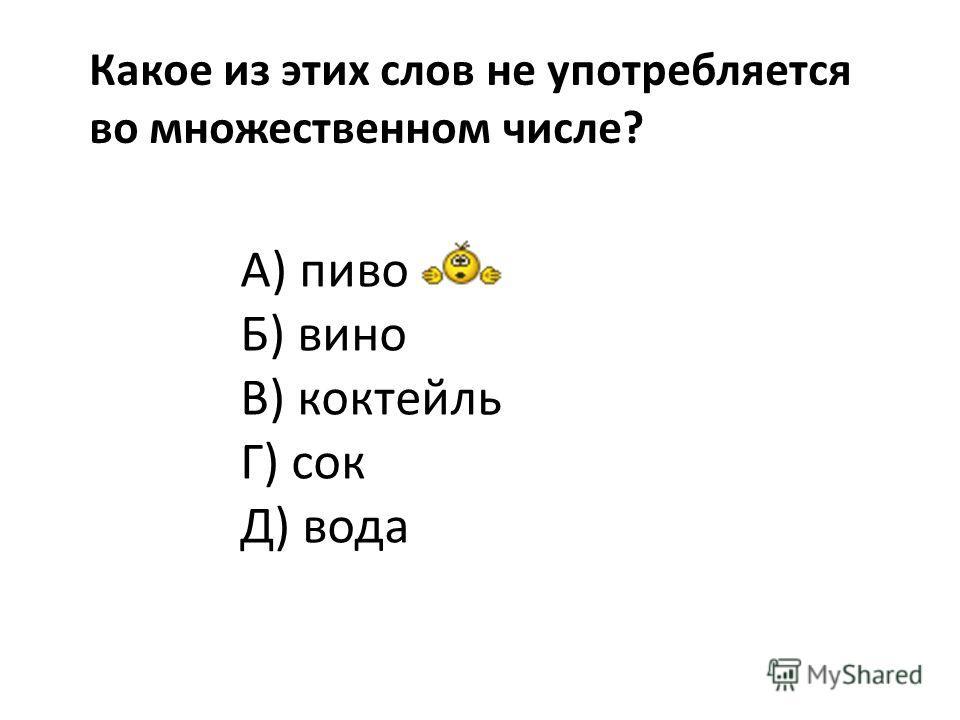 Какое из этих слов не употребляется во множественном числе? А) пиво Б) вино В) коктейль Г) сок Д) вода