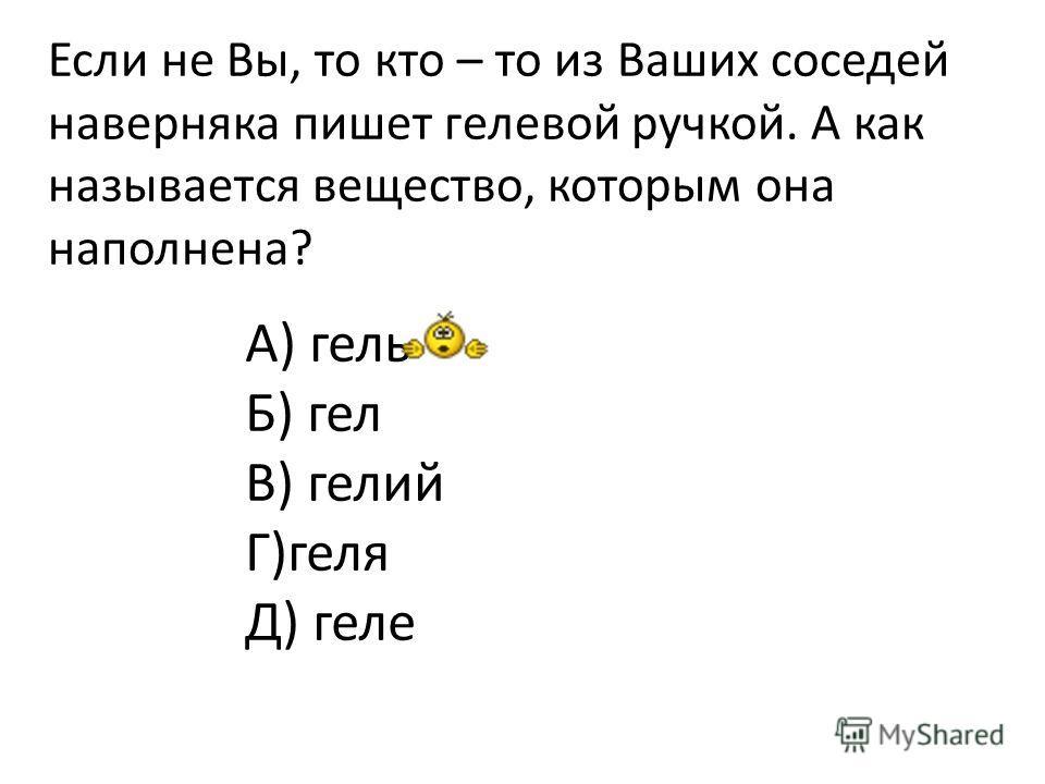 Если не Вы, то кто – то из Ваших соседей наверняка пишет гелевой ручкой. А как называется вещество, которым она наполнена? А) гель Б) гел В) гелий Г)геля Д) геле