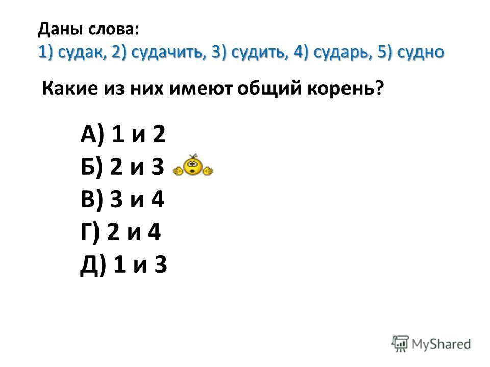 Даны слова: 1) судак, 2) судачить, 3) судить, 4) сударь, 5) судно Какие из них имеют общий корень? А) 1 и 2 Б) 2 и 3 В) 3 и 4 Г) 2 и 4 Д) 1 и 3