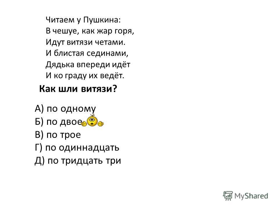 Читаем у Пушкина: В чешуе, как жар горя, Идут витязи четами. И блистая сединами, Дядька впереди идёт И ко граду их ведёт. Как шли витязи? А) по одному Б) по двое В) по трое Г) по одиннадцать Д) по тридцать три